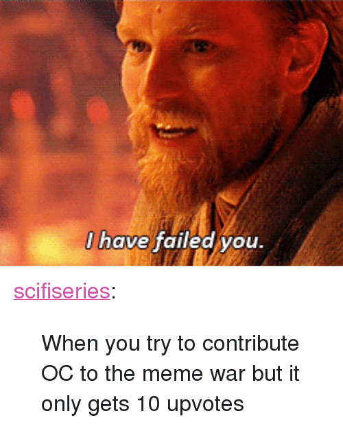 """meme war: I have failed vou <p><a href=""""http://scifiseries.tumblr.com/post/165025986778/when-you-try-to-contribute-oc-to-the-meme-war-but"""" class=""""tumblr_blog"""">scifiseries</a>:</p>  <blockquote><p>When you try to contribute OC to the meme war but it only gets 10 upvotes</p></blockquote>"""
