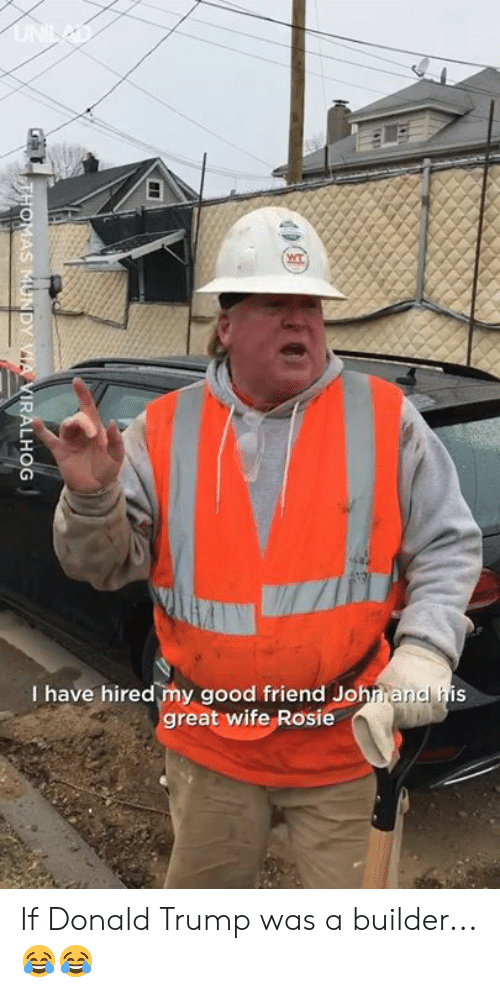 Donald Trump: I have hired my good friend Johrrandl his  reat wife Rosie If Donald Trump was a builder...😂😂