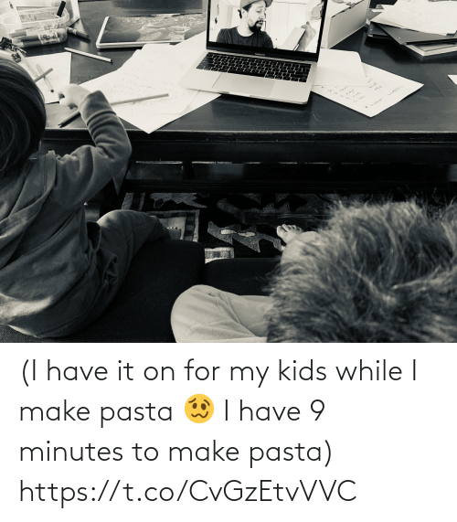 make: (I have it on for my kids while I make pasta 🥴 I have 9 minutes to make pasta) https://t.co/CvGzEtvVVC