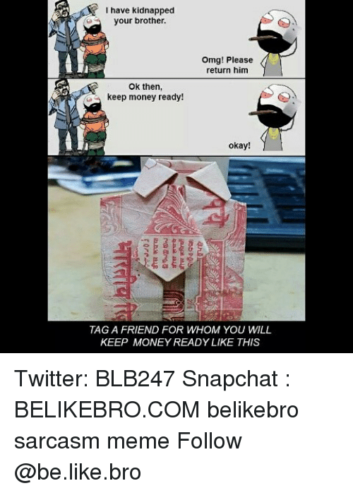 Be Like, Meme, and Memes: I have kidnapped  your brother.  Omg! Please  return him  Ok then,  keep money ready!  okay!  TAG A FRIEND FOR WHOM YOU WILL  KEEP MONEY READY LIKE THIS Twitter: BLB247 Snapchat : BELIKEBRO.COM belikebro sarcasm meme Follow @be.like.bro