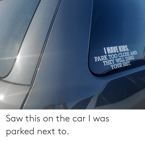 Saw, Shit, and Kids: I HAVE KIDS.  PARK TOO CLOSE AND  THEY WILL DING  YOUR SHIT Saw this on the car I was parked next to.