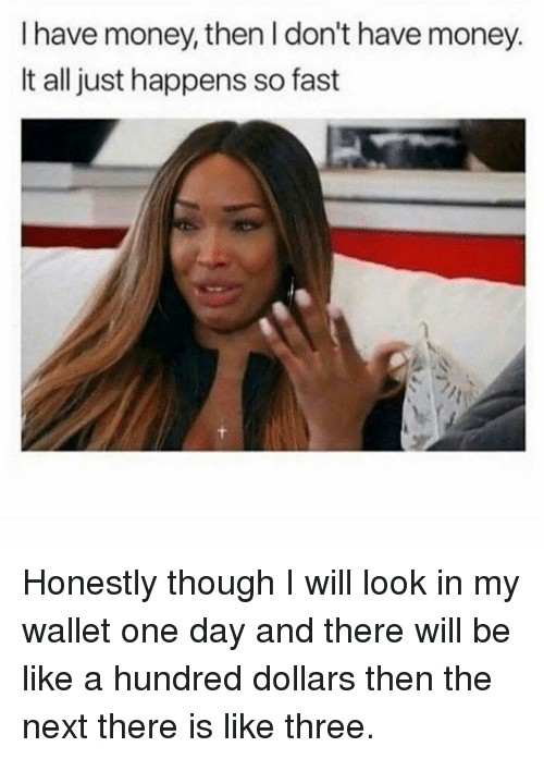Be Like, Money, and Next: I have money, then I don't have money.  It all just happens so fast Honestly though I will look in my wallet one day and there will be like a hundred dollars then the next there is like three.