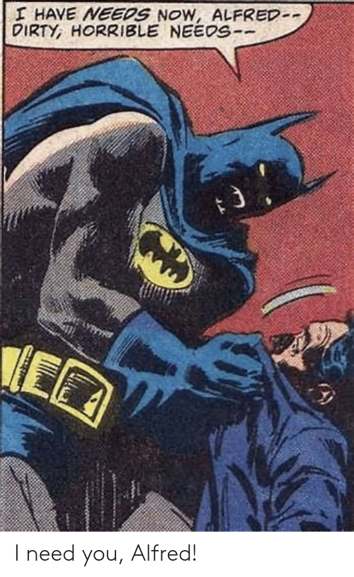 Dirty: I HAVE NEEDS NOW, ALFRED-  DIRTY, HORRIBLE NEEDS-- I need you, Alfred!