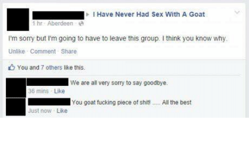 Fucking, Sex, and Sorry: I Have Never Had Sex with  A Goat  1 hr Aberdeen  I'm sorry but I'm going to have to leave this group. I think you know why  Unlike Comment Share  You and 7 others like this.  We are all very sorry to say goodbye.  36 mins Like  You goat fucking piece of shitt..Allthe best  Just now Like