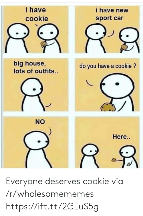 House, Car, and Cookie: i have new  i have  cookie  sport car  big house,  lots of outfits.  do you have a cookie?  NO  Here.. Everyone deserves cookie via /r/wholesomememes https://ift.tt/2GEuS5g