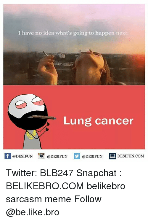 Be Like, Meme, and Memes: I have no idea what's going to happen nex  Lung cancer  @DESIFUN  DESIFUN COM  @DESIFUN  @DESIFUN Twitter: BLB247 Snapchat : BELIKEBRO.COM belikebro sarcasm meme Follow @be.like.bro