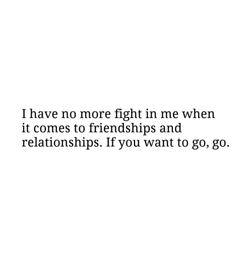go go: I have no more fight in me when  it comes to friendships and  relationships. If you want to go, go.