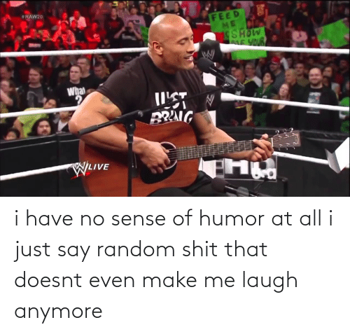 make me laugh: i have no sense of humor at all i just say random shit that doesnt even make me laugh anymore