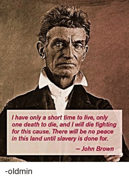 Death, Live, and Time: I have only a short time to live, only  one death to die, and I will die fighting  for this cause. There will be no peace  in this land until slavery is done for.  -John Brown -oldmin