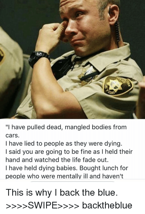 "Bodies , Cars, and Life: ""I have pulled dead, mangled bodies from  cars.  I have lied to people as they were dying.  I said you are going to be fine as I held their  hand and watched the life fade out.  I have held dying babies. Bought lunch for  people who were mentally ill and haven't This is why I back the blue. >>>>SWIPE>>>> backtheblue"