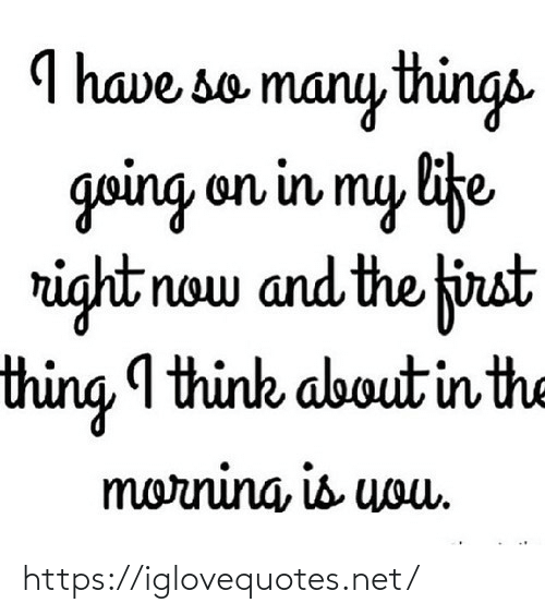 the morning: I have so many things  going on in my life  right now and the first  thing I think about in the  morning, is uouu. https://iglovequotes.net/