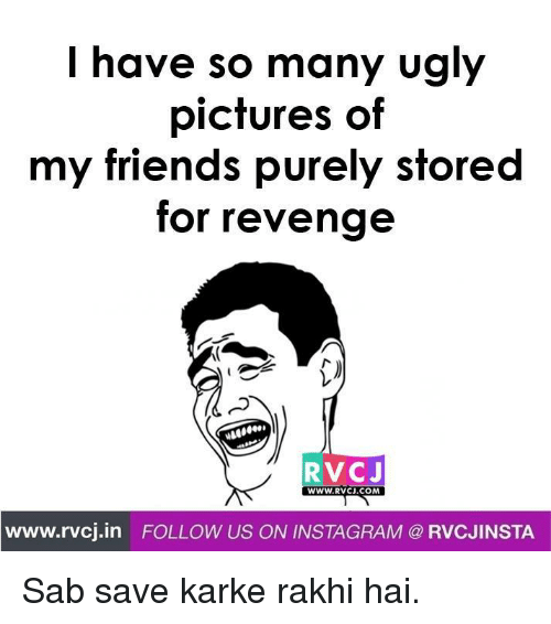 kark: I have so many ugly  pictures of  my friends purely stored  for revenge  RVC J  WWW RVCJ.COM  www.rvcj in FOLLOW US ON INSTAGRAM RVCJINSTA Sab save karke rakhi hai.