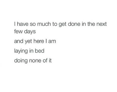 Next, Get, and Done: I have so much to get done in the next  few days  and yet here l am  laying in bed  doing none of it