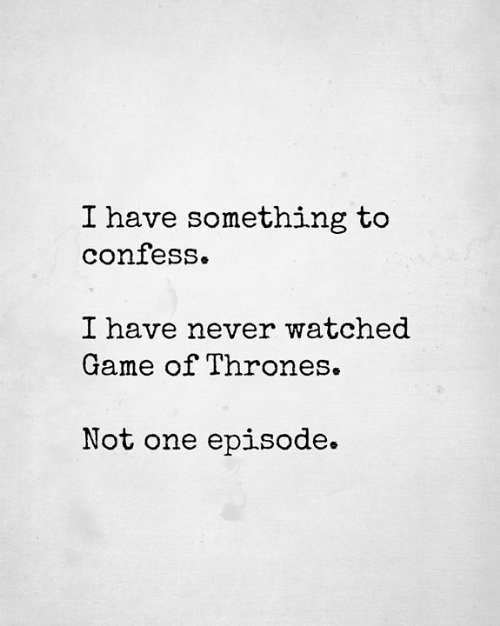Game of Thrones, Memes, and Game: I have something to  confess.  I have never watched  Game of Thrones  Not one epi.sode.