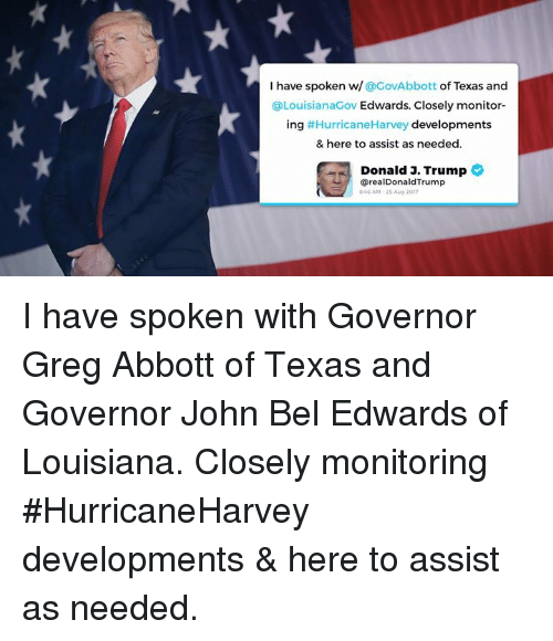 greg abbott: I have spoken w/ @GovAbbott of Texas and  @LouisianaGov Edwards. Closely monitor-  ing #HurricaneHarvey developments  & here to assist as needed  Donald J. Trump  @realDonaldTrump  9.46AM , 2S Aug 2017 I have spoken with Governor Greg Abbott of Texas and Governor John Bel Edwards of Louisiana. Closely monitoring #HurricaneHarvey developments & here to assist as needed.