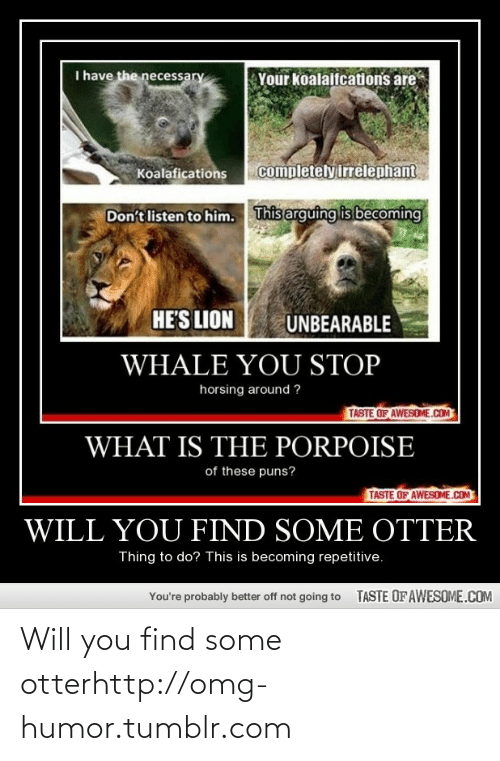The Necessary: I have the necessary  Your koalaifcations are  completely irrelephant  Koalafications  This arguing is becoming  Don't listen to him.  HE'S LION  UNBEARABLE  WHALE YOU STOP  horsing around ?  TASTE OF AWESOME.COM  WHAT IS THE PORPOISE  of these puns?  TASTE OF AWESOME.COM  WILL YOU FIND SOME OTTER  Thing to do? This is becoming repetitive.  TASTE OFAWESOME.COM  You're probably better off not going to Will you find some otterhttp://omg-humor.tumblr.com