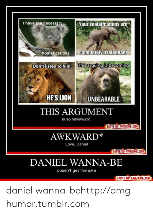 The Necessary: I have the necessary  Your koalaifcations are  completely irrelephant  Koalafications  This arguing is becoming  Don't listen to him.  HE'S LION  UNBEARABLE  THIS ARGUMENT  is so hawkward.  TASTE OF AWESOME.COM  AWKWARD*  Love, Daniel  TASTE OF AWESOME.COM  DANIEL WANNA-BE  dosen't get the joke  TASTE OF AWESOME.COM daniel wanna-behttp://omg-humor.tumblr.com