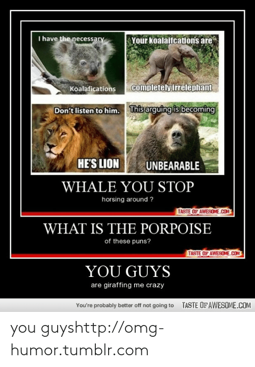 The Necessary: I have the necessary  Your koalaifcations are  completely irrelephant  Koalafications  This arguing is becoming  Don't listen to him.  HE'S LION  UNBEARABLE  WHALE YOU STOP  horsing around ?  TASTE OF AWESOME.COM  WHAT IS THE PORPOISE  of these puns?  TASTE OF AWESOME.COM  YOU GUYS  are giraffing me crazy  TASTE OF AWESOME.COM  You're probably better off not going to you guyshttp://omg-humor.tumblr.com