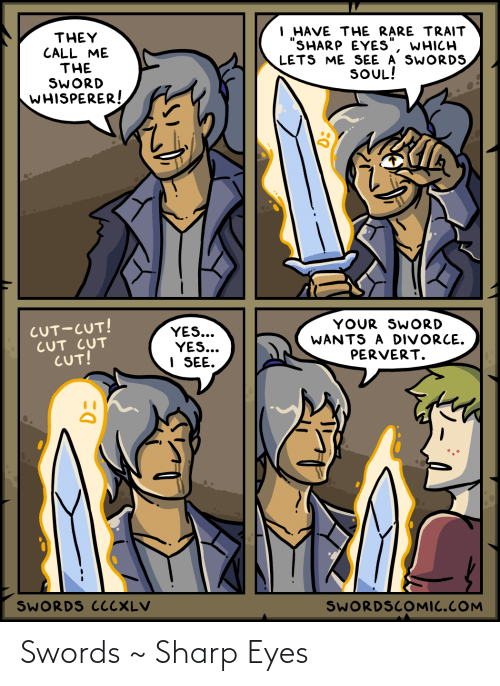 "sharp: I HAVE THE RARE TRAIT  ""SHARP EYES""  LETS ME SEE A SWORDS  SOUL!  THEY  CALL ME  THE  SWORD  WHISPERER!  WHICH  CUT-CUT!  CUT CUT  CUT!  YOUR SWORD  WANTS A DIVORCE.  PERVERT.  YES...  YES...  I SEE.  SWORDS CCCXLV  SWORDSCOMIC.COM Swords ~ Sharp Eyes"