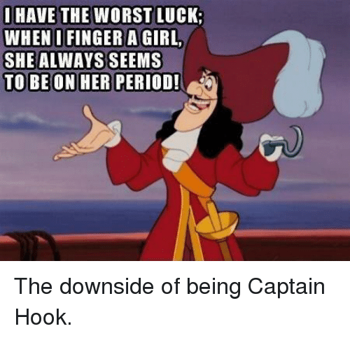 Dank, Period, and The Worst: I HAVE THE WORST LUCK.  WHENIFINGER A GIRL,  SHE ALWAYS SEEMS  TO BE ON HER  PERIOD! The downside of being Captain Hook.