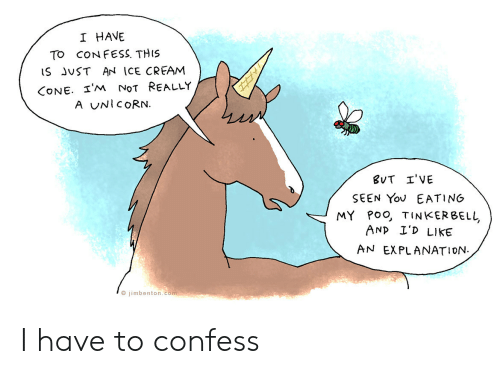A Unicorn: I HAVE  To CON FESS. THIS  iS JvST AN ICE CREAM  CONE· I'm NoT REALLY  A UNICORN.  SEEN Yov EATING  MY Poo, TINKERBELL  ANp I'D LIKE  AN EXPLANATION.  O jimbenton.com I have to confess