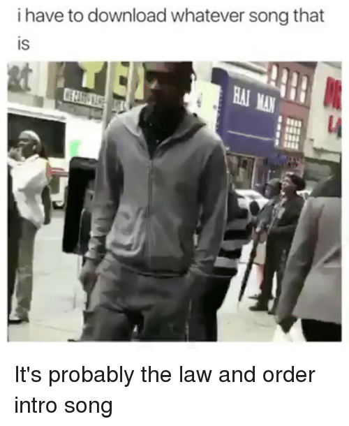 downloader: i have to download whatever song that  is  et  MAN It's probably the law and order intro song