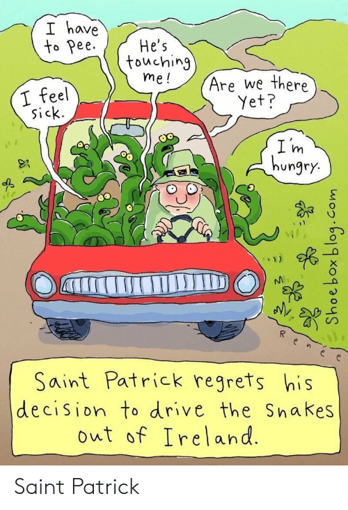 Ireland: I have  to Pee  He's  touching  me!  Are we there  I feel  sick.  Yet?  I m  hungry.  Saint Patrick regrets his  decision to drive the Snakes  out of Ireland.  aTrIC Saint Patrick