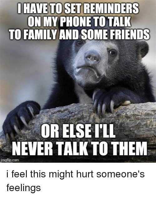 some friends: I HAVE TO SET REMINDERS  ON MY PHONE TO TALK  TO FAMILY AND SOME FRIENDS  OR ELSEI'LL  NEVER TALK TO THEM  imgflip.com i feel this might hurt someone's feelings