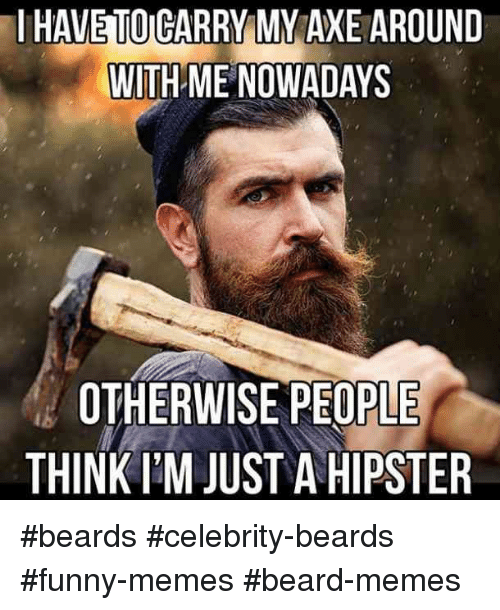 Beard, Funny, and Hipster: I HAVE TOICARRY MY AXE AROUND  WITH ME NOWADAYS  OTHERWISE PEOPLE  THINK I'M JUST A HIPSTER #beards #celebrity-beards #funny-memes #beard-memes