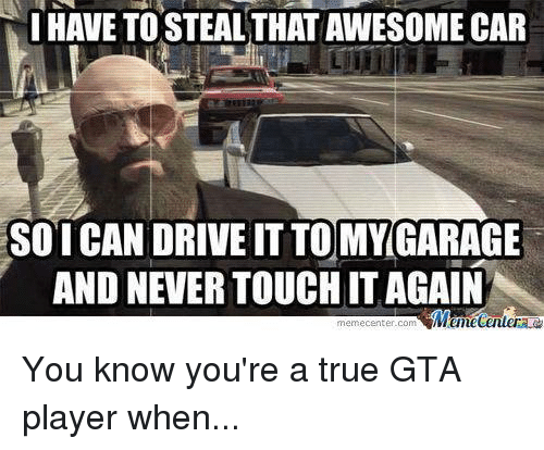 Meme Center Com: I HAVE TOSTEALTHATAWESOME CAR  SO ICAN DRIVE IT TO MY GARAGE  AND NEVER TOUCHITAGAIN  Memecenter  meme Center-Com You know you're a true GTA player when...