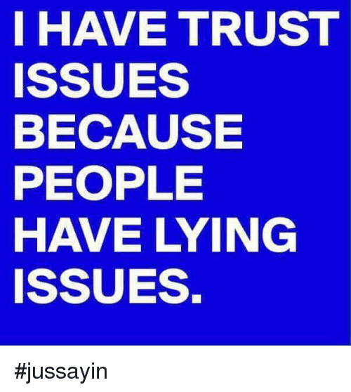 I HAVE TRUST ISSUES BECAUSE PEOPLE HAVE LYING ISSUES #Jussayin