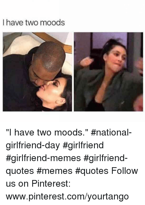 "Memes, Pinterest, and pinterest.com: I have two moods ""I have two moods."" #national-girlfriend-day #girlfriend #girlfriend-memes #girlfriend-quotes #memes #quotes Follow us on Pinterest: www.pinterest.com/yourtango"
