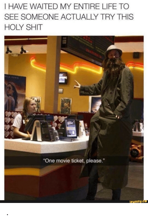 "my entire life: I HAVE WAITED MY ENTIRE LIFE TO  SEE SOMEONE ACTUALLY TRY THIS  HOLY SHIT  MILARONI  C TIC  ""One movie ticket, please.  ifunny.co ."
