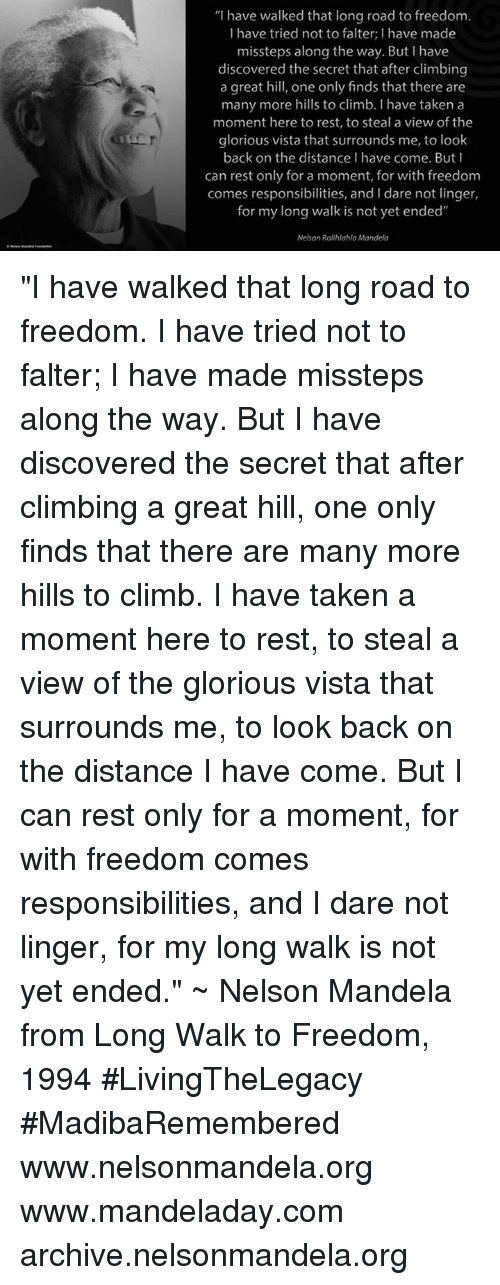 """Climbing, Memes, and Nelson Mandela: """"I have walked that long road to freedom.  I have tried not to falter; I have made  missteps along the way. But I have  discovered the secret that after climbing  a great hill, one only finds that there are  many more hills to climb. Ihave taken a  moment here to rest, to steal a view of the  glorious vista that surrounds me, to look  back on the distance have come. But I  can rest only for a moment, for with freedom  comes responsibilities, and dare not linger,  for my long walk is not yet ended""""  Nelson Rolihlahla Mandela """"I have walked that long road to freedom. I have tried not to falter; I have made missteps along the way. But I have discovered the secret that after climbing a great hill, one only finds that there are many more hills to climb. I have taken a moment here to rest, to steal a view of the glorious vista that surrounds me, to look back on the distance I have come. But I can rest only for a moment, for with freedom comes responsibilities, and I dare not linger, for my long walk is not yet ended."""" ~ Nelson Mandela from Long Walk to Freedom, 1994 #LivingTheLegacy #MadibaRemembered   www.nelsonmandela.org www.mandeladay.com archive.nelsonmandela.org"""