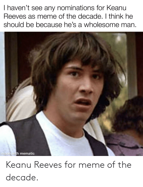Meme, Dank Memes, and Wholesome: I haven't see any nominations for Keanu  Reeves as meme of the decade. I think he  should be because he's a wholesome man.  made with mematic Keanu Reeves for meme of the decade.