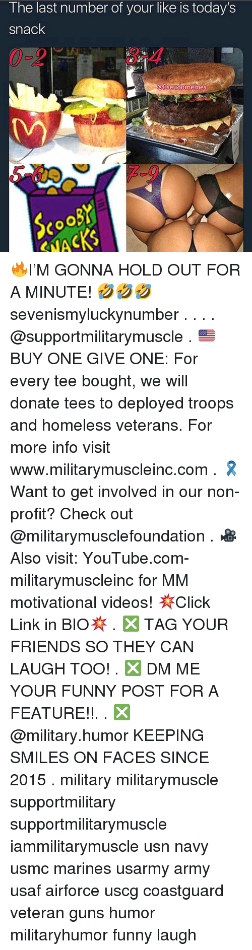 Get Involved: I he last number of your like is today's  snack  3-4  A  PseudomemeS 🔥I'M GONNA HOLD OUT FOR A MINUTE! 🤣🤣🤣 sevenismyluckynumber . . . . @supportmilitarymuscle . 🇺🇸BUY ONE GIVE ONE: For every tee bought, we will donate tees to deployed troops and homeless veterans. For more info visit www.militarymuscleinc.com . 🎗Want to get involved in our non-profit? Check out @militarymusclefoundation . 🎥Also visit: YouTube.com-militarymuscleinc for MM motivational videos! 💥Click Link in BIO💥 . ❎ TAG YOUR FRIENDS SO THEY CAN LAUGH TOO! . ❎ DM ME YOUR FUNNY POST FOR A FEATURE!!. . ❎ @military.humor KEEPING SMILES ON FACES SINCE 2015 . military militarymuscle supportmilitary supportmilitarymuscle iammilitarymuscle usn navy usmc marines usarmy army usaf airforce uscg coastguard veteran guns humor militaryhumor funny laugh