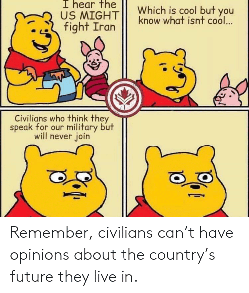Civilians: I hear the  US MIGHT  fight Iran  Which is cool but you  know what isnt cool...  Civilians who think they  speak for our military but  will never join Remember, civilians can't have opinions about the country's future they live in.