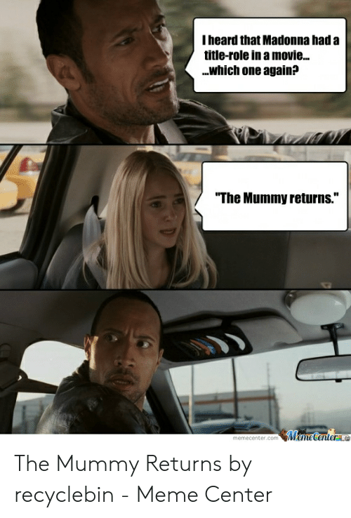 """The Mummy Meme: I heard that Madonna had a  title-role in a movie...  .which one again?  """"The Mummy returns.""""  memecenter.com The Mummy Returns by recyclebin - Meme Center"""