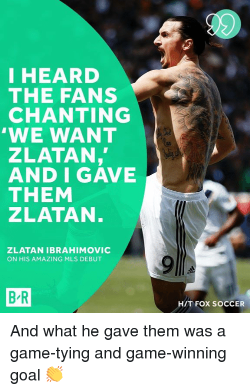 ibrahimovic: I HEARD  THE FANS  CHANTING  'WE WANT  ZLATAN,  AND I GAVE  THEM  ZLATAN  ZLATAN IBRAHIMOVIC  ON HIS AMAZING MLS DEBUT  B-R  H/T FOX SOCCER And what he gave them was a game-tying and game-winning goal 👏