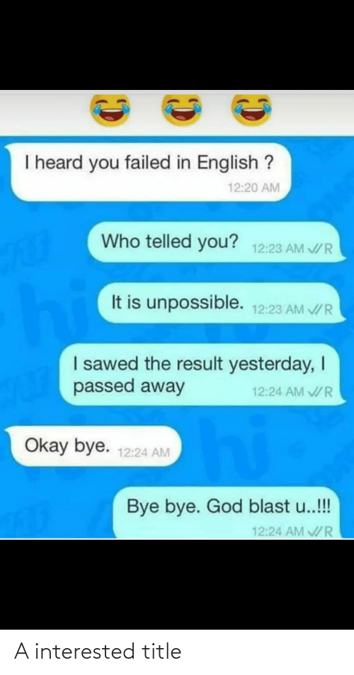 Telled: I heard you failed in English ?  12:20 AM  Who telled you?  12:23 AM V/ R  hie  It is unpossible.  12:23 AM V/ R  I sawed the result yesterday, I  passed away  12:24 AM V/R  hi  Okay bye.  12:24 AM  Bye bye. God blast u..!!  12:24 AM R A interested title