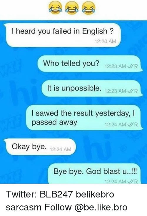 Unpossible: I heard you failed in English  12:20 AM  Who telled you?  12:23 AM  vUR  It is unpossible.  12:23 AM  VUR  I sawed the result yesterday, I  passed away  12:24 AM MR  Okay bye. 12:24 AM  Bye bye. God blast u..!  12:24 AM VR Twitter: BLB247 belikebro sarcasm Follow @be.like.bro