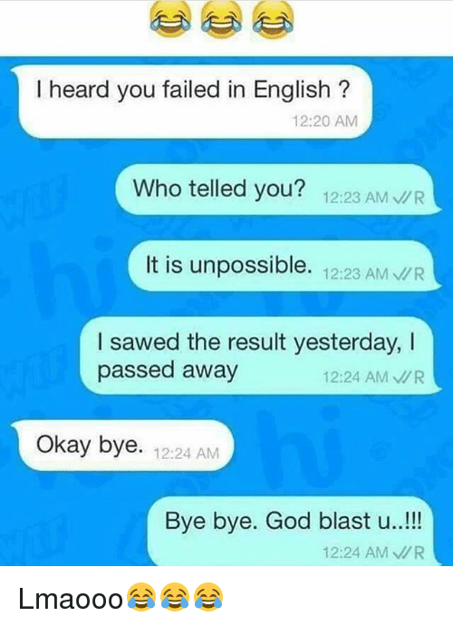 Unpossible: I heard you failed in English  12:20 AM  Who telled you?  12:23 AM  R  It is unpossible.  12:23 AM VR  I sawed the result yesterday,  passed away  12:24 AM MR  Okay bye. 12:24 AM  Bye bye. God blast u  12:24 AM MR Lmaooo😂😂😂
