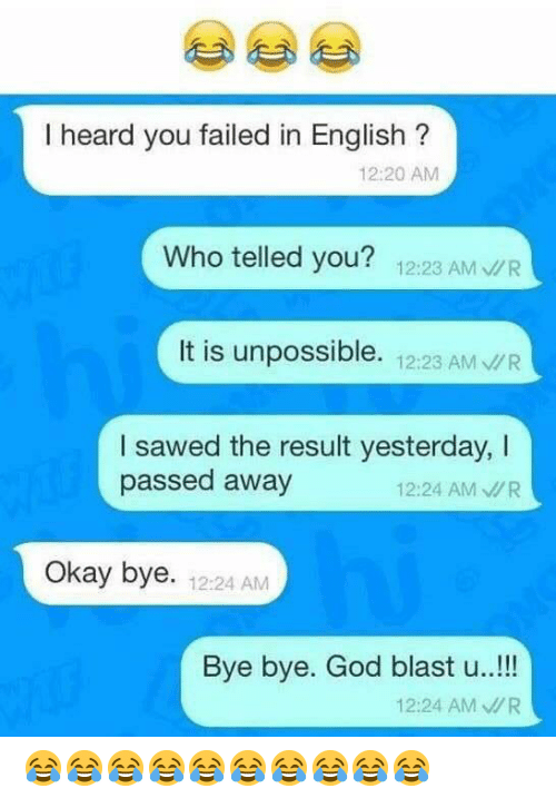 Telled: I heard you failed in English?  12:20 AM  Who telled you?  12:23 AMR  It is unpossible. 12:23 AM R  I sawed the result yesterday, I  passed away  12:24 AMR  Okay bye. 12:24 AM  Bye bye. God blast u..!!!  12:24 AMR 😂😂😂😂😂😂😂😂😂😂