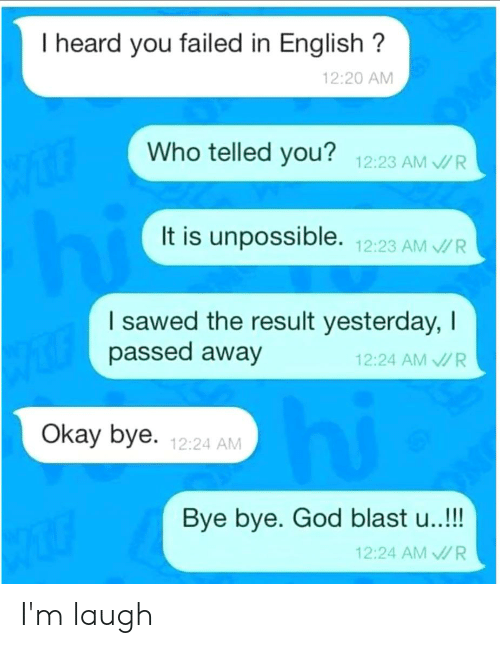 Telled: I heard you failed in English?  12:20 AM  Who telled you? 12:23 AM/R  It is unpossible. 12:23 AMR  I sawed the result yesterday, I  passed away  12:24 AM R  hi  Okay bye. 12:24 AM  Bye bye. God blast u..!!!  12:24 AMR I'm laugh