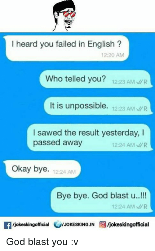 Unpossible: I heard you failed in English  12:20 AM  who telled you? 12:23 AM  WR  It is unpossible.  12:23 AM MR  I sawed the result yesterday, I  passed away  12:24 AM WR  Okay bye  12:24 AM  Bye bye. God blast u...!!!  12:24 AM MR  fficial  /JOKESKING IN  Ijokeskingofficial God blast you :v