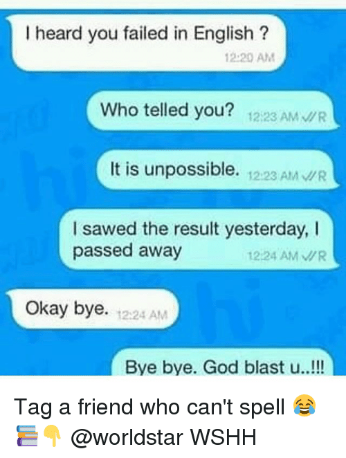 God, Memes, and Worldstar: I heard you failed in English?  12:20 AMM  Who telled you? 12:23 AMWR  It is unpossible. 12:2 AM R  I sawed the result yesterday, I  passed away  1224 AM/R  Okay bye.  2124 AM  Bye bye. God blast u..!!! Tag a friend who can't spell 😂📚👇 @worldstar WSHH