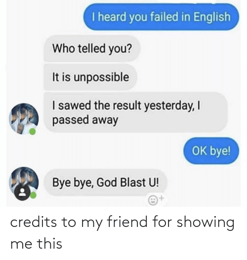 Telled: I heard you failed in English  Who telled you?  It is unpossible  I sawed the result yesterday, I  passed away  OK bye!  Bye bye, God Blast U!  i+t credits to my friend for showing me this