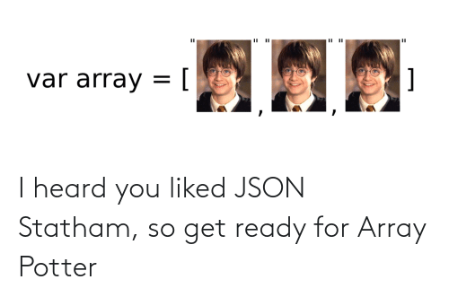 heard: I heard you liked JSON Statham, so get ready for Array Potter