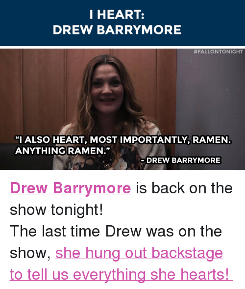 """Drew Barrymore: I HEART:  DREW BARRYMORE   #FALLONTO NIGHT  """"I ALSO HEART, MOST IMPORTANTLY, RAMEN  ANYTHING RAMEN.'""""  91  DREW BARRYMORE <p><a href=""""http://www.nbc.com/the-tonight-show/filters/guests/1271"""" target=""""_blank""""><strong>Drew Barrymore</strong></a>is back on the show tonight!</p> <p>The last time Drew was on the show, <a href=""""https://www.youtube.com/watch?v=Kdc-sZjB4a4"""" target=""""_blank"""">she hung out backstage to tell us everything she hearts!</a></p>"""