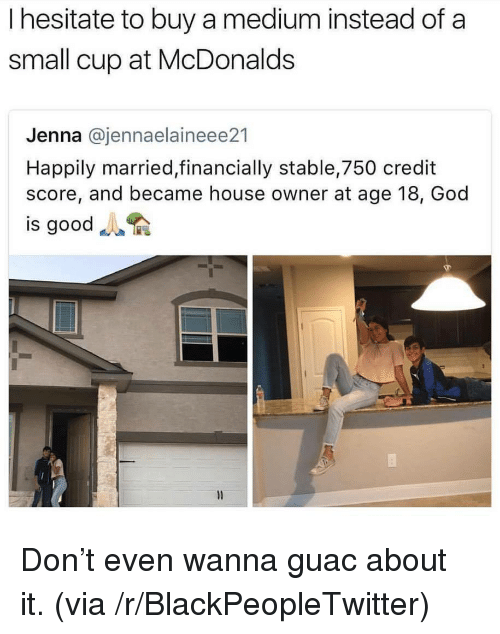 god is good: I hesitate to buy a medium instead of a  small cup at McDonalds  Jenna @jennaelaineee21  Happily married,financially stable,750 credit  score, and became house owner at age 18, God  is good <p>Don&rsquo;t even wanna guac about it. (via /r/BlackPeopleTwitter)</p>